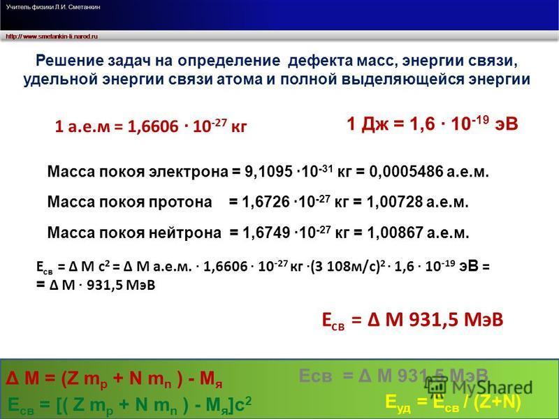 Решение задач на определение дефекта масс, энергии связи, удельной энергии связи атома и полной выделяющейся энергии 1 а.е.м = 1,6606 · 10 -27 кг 1 Дж = 1,6 · 10 -19 эВ Масса покоя электрона = 9,1095 ·10 -31 кг = 0,0005486 а.е.м. Масса покоя протона