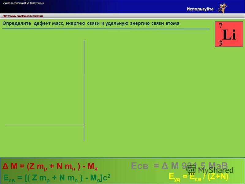 а.е.м. м/см/с Определите дефект масс, энергию связи и удельную энергию связи атома 1,007 28 4,03 468 3,021 84 0,11752 109,46988 Дано m p = Z m p = m n = Z = N = 1,008 67 3 4 c = 3. 10 8 M - ? Е св - ? Е уд - ? N m n = а.е.м. Z m p + N m n = 7,0539 M