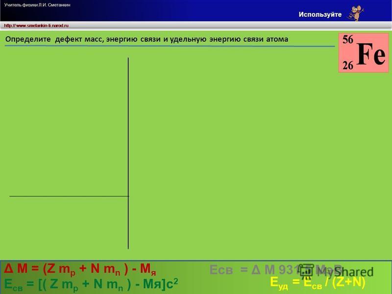 а.е.м. м/см/с Определите дефект масс, энергию связи и удельную энергию связи атома 1.00728 30,2601 26,18928 0,57538 535,96647 15,638554 Дано m p = Z m p = m n = Z = N = 1,00867 26 30 c = 3. 10 8 M - ? Е св - ? Е уд - ? N m n = а.е.м. Z m p + N m n =