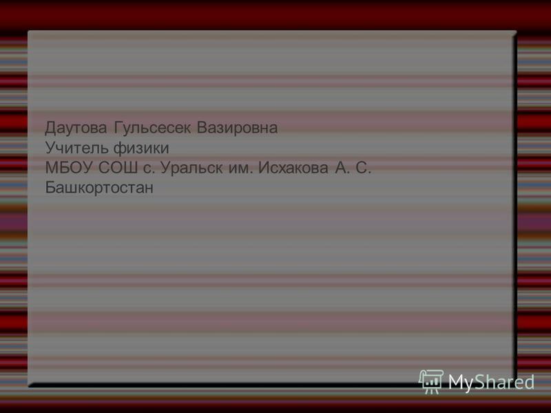 Даутова Гульсесек Вазировна Учитель физики МБОУ СОШ с. Уральск им. Исхакова А. С. Башкортостан