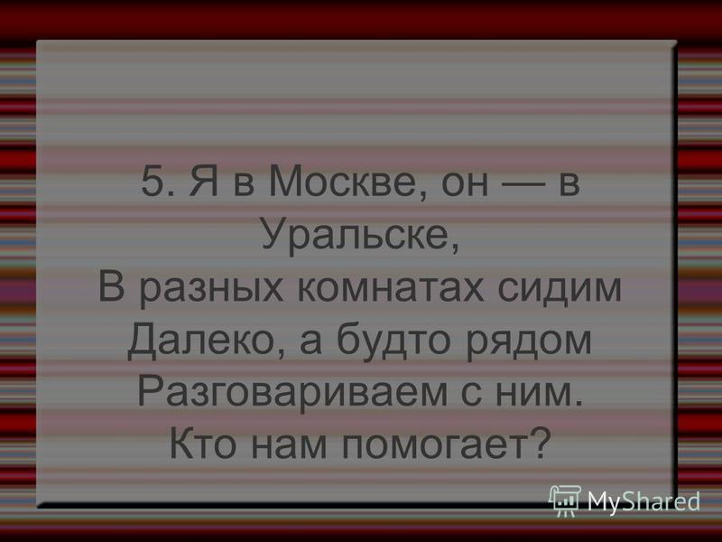 5. Я в Москве, он в Уральске, В разных комнатах сидим Далеко, а будто рядом Разговариваем с ним. Кто нам помогает?