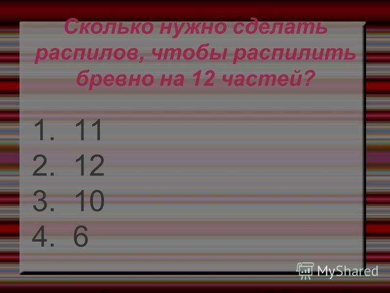Сколько нужно сделать распилов, чтобы распилить бревно на 12 частей? 1. 11 2. 12 3. 10 4. 6