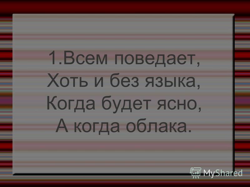 1. Всем поведает, Хоть и без языка, Когда будет ясно, А когда облака.