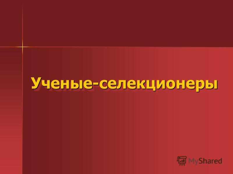 Ученые-селекционеры Ученые-селекционеры