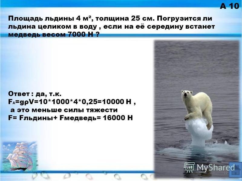 А 10 Ответ : да, т.к. F A =gρV=10*1000*4*0,25=10000 Н, а это меньше силы тяжести F= Fльдины+ Fмедведь= 16000 Н Площадь льдины 4 м², толщина 25 см. Погрузится ли льдина целиком в воду, если на её середину встанет медведь весом 7000 Н ? 12