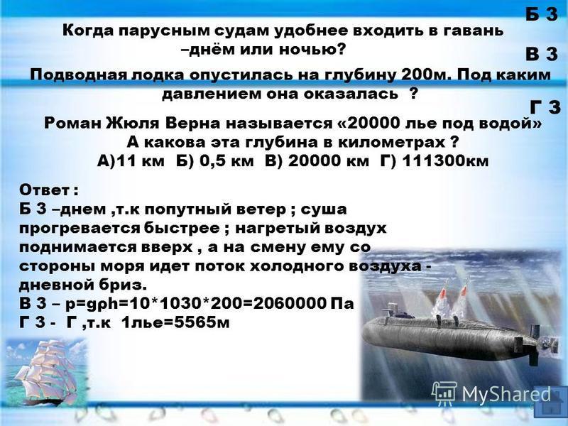 Б 3 В 3 Подводная лодка опустилась на глубину 200 м. Под каким давлением она оказалась ? Г З Роман Жюля Верна называется «20000 лье под водой» А какова эта глубина в километрах ? А)11 км Б) 0,5 км В) 20000 км Г) 111300 км Когда парусным судам удобнее