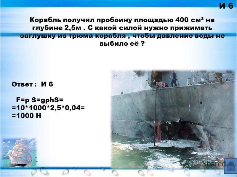 Ответ : И 6 F=p S=gρhS= =10*1000*2,5*0,04= =1000 Н И 6 Корабль получил пробоину площадью 400 см² на глубине 2,5 м. С какой силой нужно прижимать заглушку из трюма корабля, чтобы давление воды не выбило её ? 9