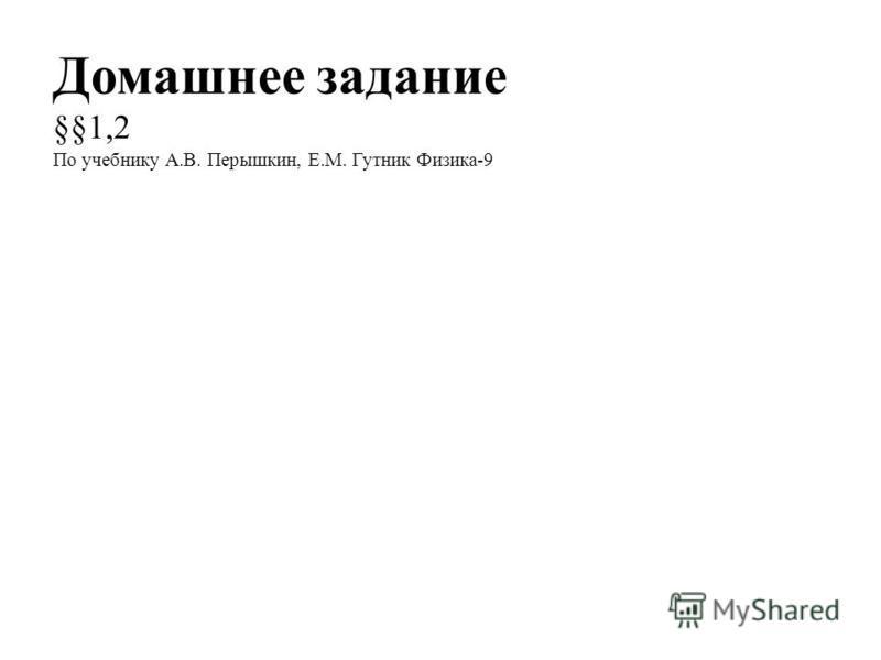 Домашнее задание §§1,2 По учебнику А.В. Перышкин, Е.М. Гутник Физика-9