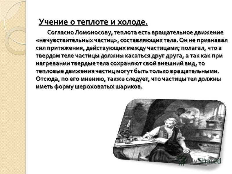 Учение о теплоте и холоде. Согласно Ломоносову, теплота есть вращательное движение « нечувствительных частиц », составляющих тела. Он не признавал сил притяжения, действующих между частицами ; полагал, что в твердом теле частицы должны касаться друг