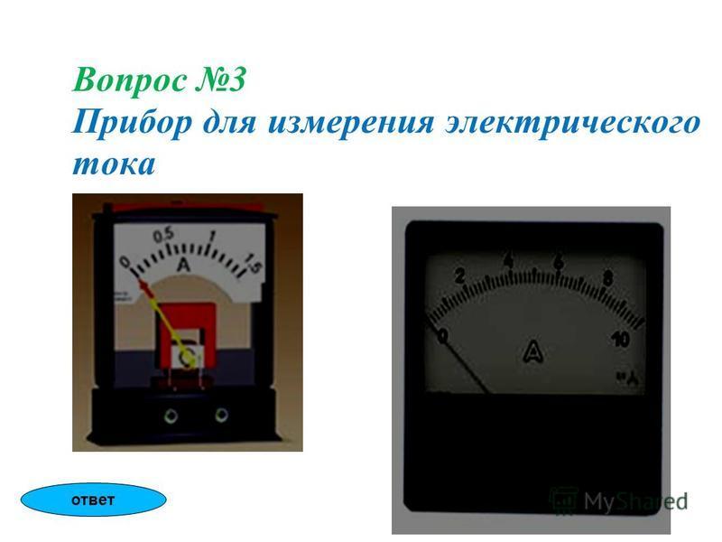 Вопрос 3 Прибор для измерения электрического тока ответ