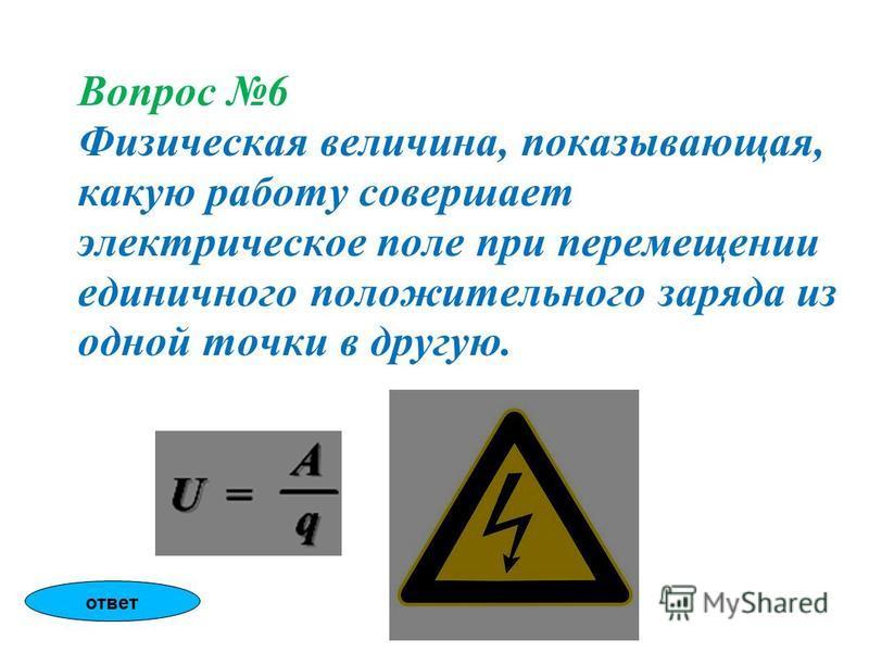 Вопрос 6 Физическая величина, показывающая, какую работу совершает электрическое поле при перемещении единичного положительного заряда из одной точки в другую. ответ
