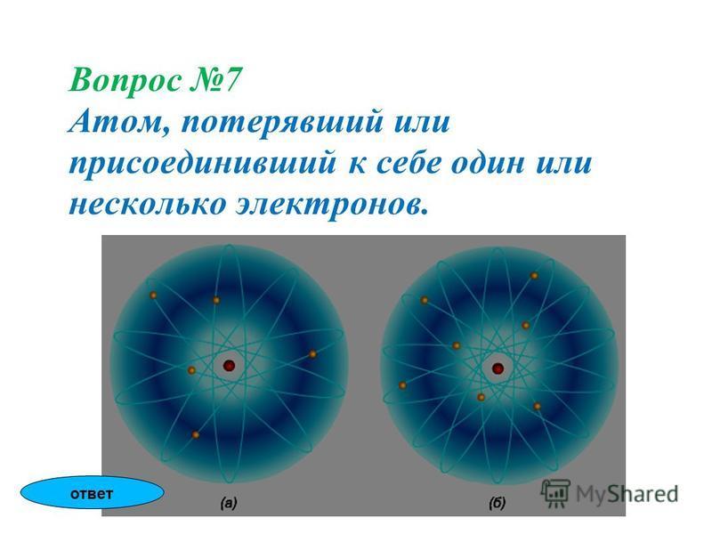 Вопрос 7 Атом, потерявший или присоединивший к себе один или несколько электронов. ответ