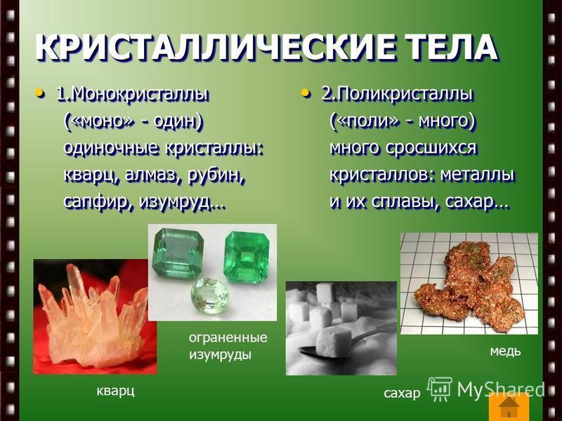 КРИСТАЛЛИЧЕСКИЕ ТЕЛА 1. Монокристаллы 1. Монокристаллы («моно» - один) («моно» - один) одиночные кристаллы: одиночные кристаллы: кварц, алмаз, рубин, кварц, алмаз, рубин, сапфир, изумруд… сапфир, изумруд… 1. Монокристаллы 1. Монокристаллы («моно» - о