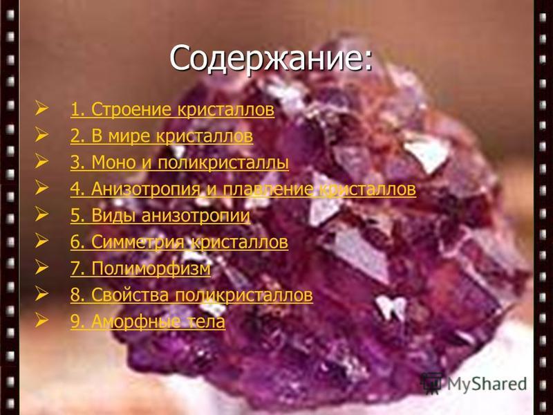 Содержание: 1. Строение кристаллов 2. В мире кристаллов 3. Моно и поликристаллы 4. Анизотропия и плавление кристаллов 5. Виды анизотропии 6. Симметрия кристаллов 7. Полиморфизм 8. Свойства поликристаллов 9. Аморфные тела Содержание: