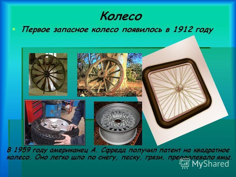 Колесо Первое запасное колесо появилось в 1912 году В 1959 году американец А. Сфредд получил патент на квадратное колесо. Оно легко шло по снегу, песку, грязи, преодолевало ямы.