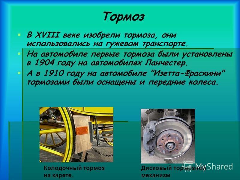 Тормоз В XVIII веке изобрели тормоза, они использовались на гужевом транспорте. На автомобиле первые тормоза были установлены в 1904 году на автомобилях Ланчестер. А в 1910 году на автомобиле