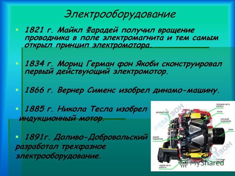 Электрооборудование 1821 г. Майкл Фарадей получил вращение проводника в поле электромагнита и тем самым открыл принцип электромотора. 1834 г. Мориц Герман фон Якоби сконструировал первый действующий электромотор. 1866 г. Вернер Сименс изобрел динамо-
