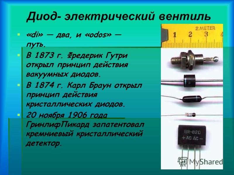 Диод- электрический вентиль «di» два, и «odos» путь. В 1873 г. Фредерик Гутри открыл принцип действия вакуумных диодов. В 1874 г. Карл Браун открыл принцип действия кристаллических диодов. 20 ноября 1906 года Гринлиф Пикард запатентовал кремниевый кр