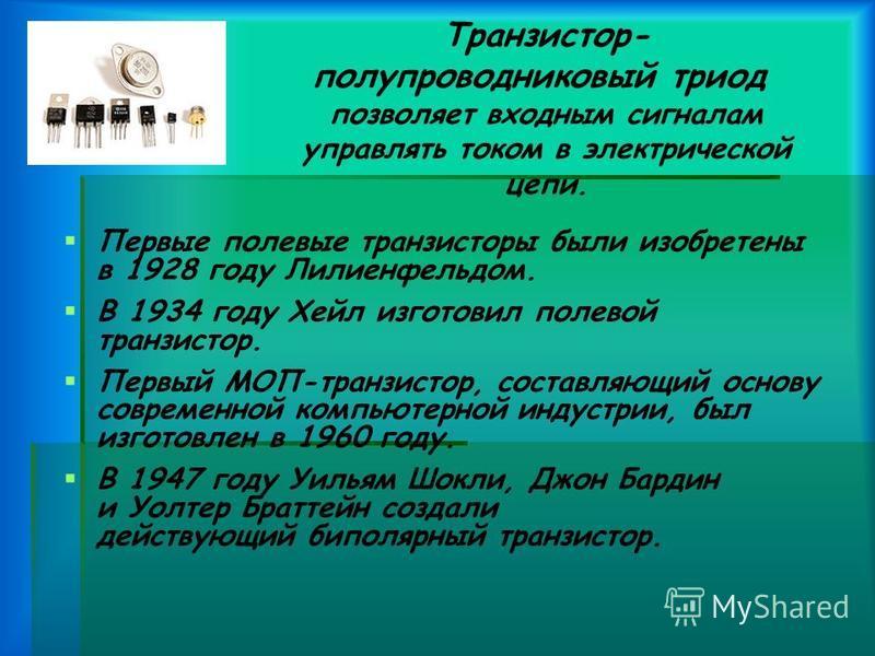 Транзистор- полупроводниковый триод позволяет входным сигналам управлять током в электрической цепи. Первые полевые транзисторы были изобретены в 1928 году Лилиенфельдом. В 1934 году Хейл изготовил полевой транзистор. Первый МОП-транзистор, составляю