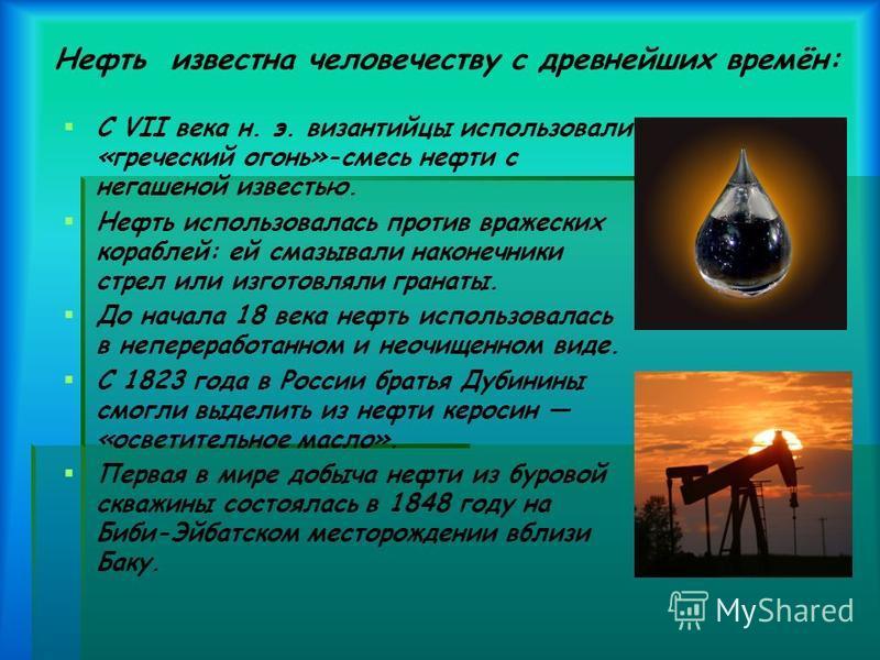 Нефть известна человечеству с древнейших времён: С VII века н. э. византийцы использовали «греческий огонь»-смесь нефти с негашеной известью. Нефть использовалась против вражеских кораблей: ей смазывали наконечники стрел или изготовляли гранаты. До н