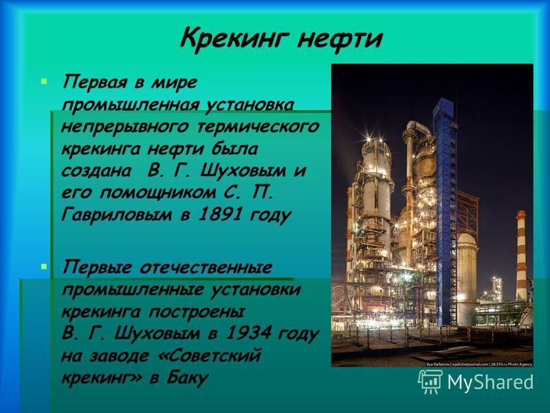 Крекинг нефти Первая в мире промышленная установка непрерывного термического крекинга нефти была создана В. Г. Шуховым и его помощником С. П. Гавриловым в 1891 году Первые отечественные промышленные установки крекинга построены В. Г. Шуховым в 1934 г