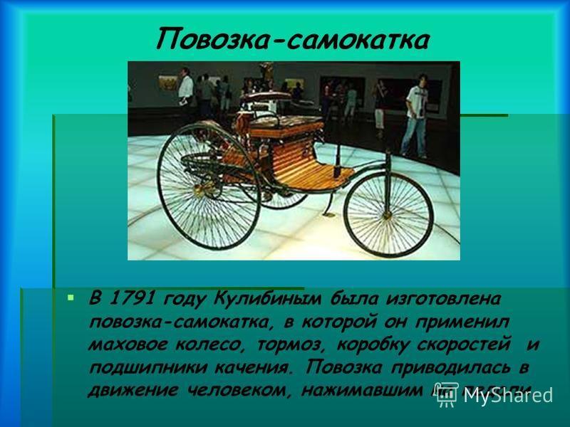Повозка-самокатка В 1791 году Кулибиным была изготовлена повозка-самокатка, в которой он применил маховое колесо, тормоз, коробку скоростей и подшипники качения. Повозка приводилась в движение человеком, нажимавшим на педали.
