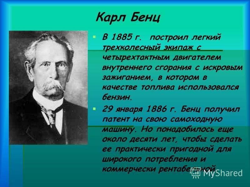 Карл Бенц В 1885 г. построил легкий трехколесный экипаж с четырехтактным двигателем внутреннего сгорания с искровым зажиганием, в котором в качестве топлива использовался бензин. 29 января 1886 г. Бенц получил патент на свою самоходную машину. Но пон