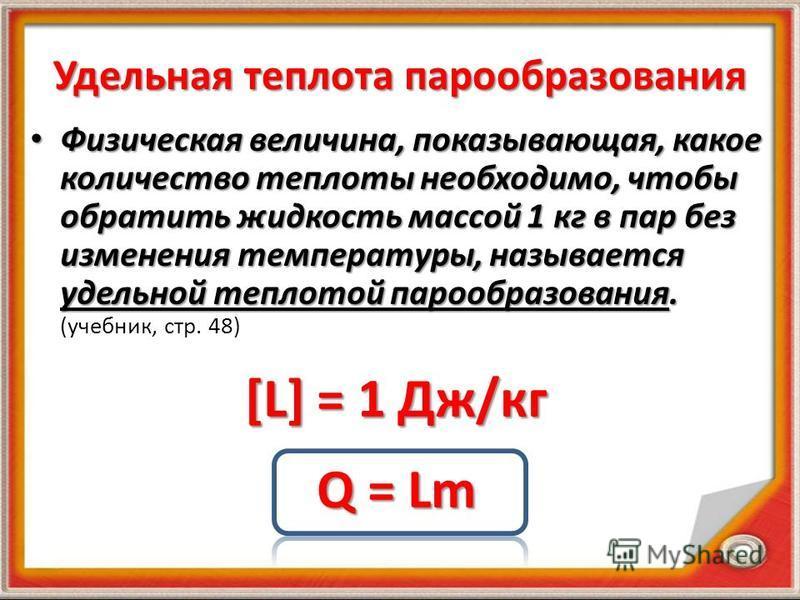 Удельная теплота парообразования Физическая величина, показывающая, какое количество теплоты необходимо, чтобы обратить жидкость массой 1 кг в пар без изменения температуры, называется удельной теплотой парообразования. Физическая величина, показываю