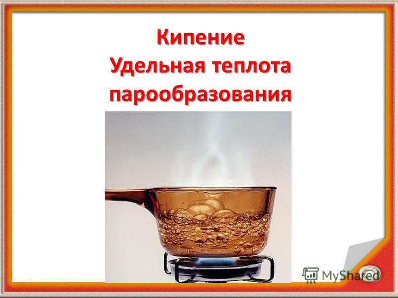 Кипение Удельная теплота парообразования