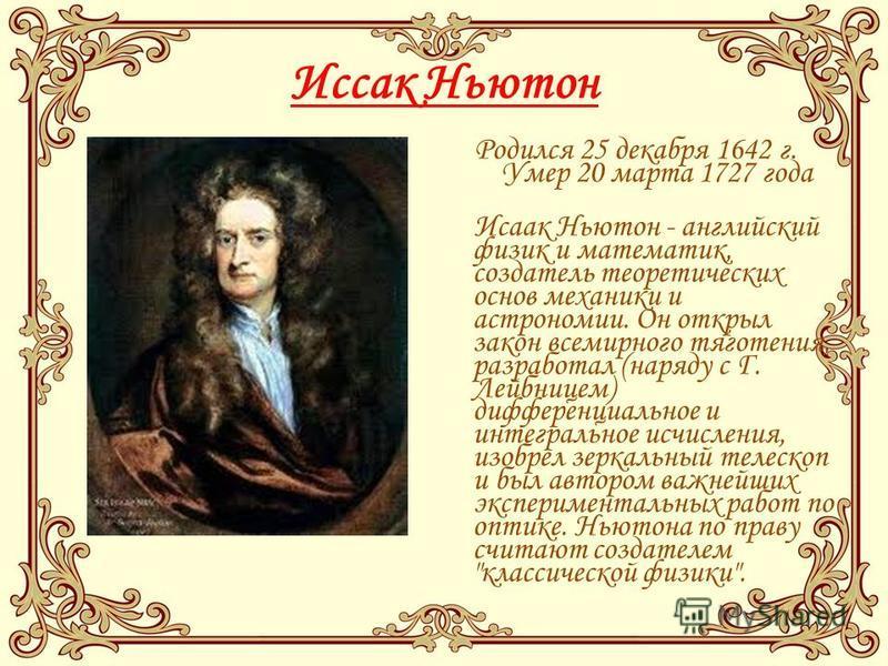 Иссак Ньютон Родился 25 декабря 1642 г. Умер 20 марта 1727 года Исаак Ньютон - английский физик и математик, создатель теоретических основ механики и астрономии. Он открыл закон всемирного тяготения, разработал (наряду с Г. Лейбницем) дифференциально