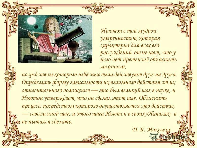 Ньютон с той мудрой умеренностью, которая характерна для всех его рассуждений, отмечает, что у него нет претензий объяснить механизм, посредством которого небесные тела действуют друг на друга. Определить форму зависимости их взаимного действия от их