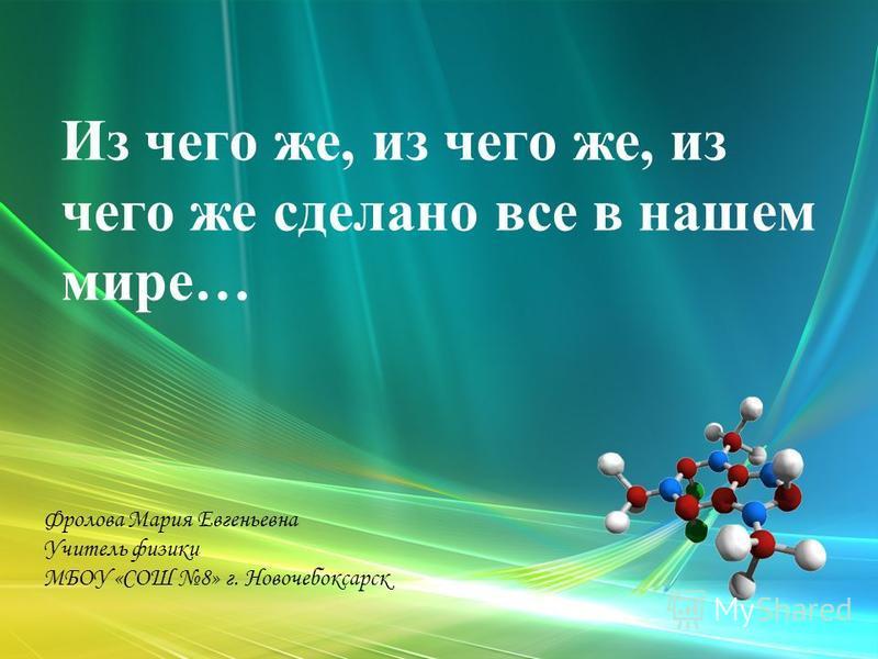 Из чего же, из чего же, из чего же сделано все в нашем мире… Фролова Мария Евгеньевна Учитель физики МБОУ «СОШ 8» г. Новочебоксарск