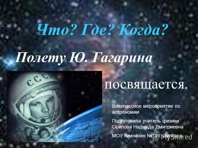 Что? Где? Когда? Полету Ю. Гагарина посвящается. Внеклассное мероприятие по астрономии Подготовила учитель физики Осипова Надежда Дмитриевна МОУ гимназия 19 г. Липецка
