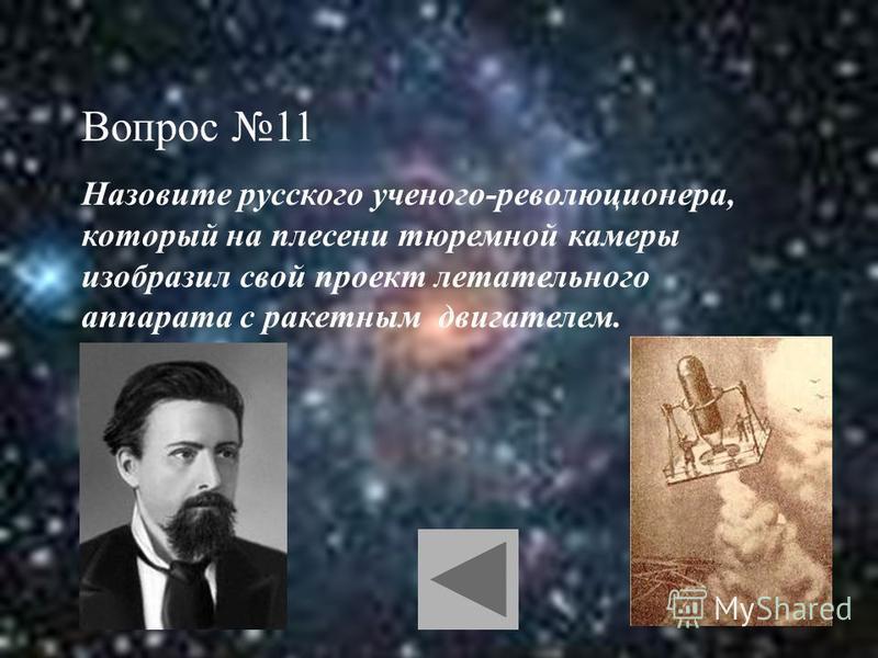 Вопрос 11 Назовите русского ученого-революционера, который на плесени тюремной камеры изобразил свой проект летательного аппарата с ракетным двигателем.