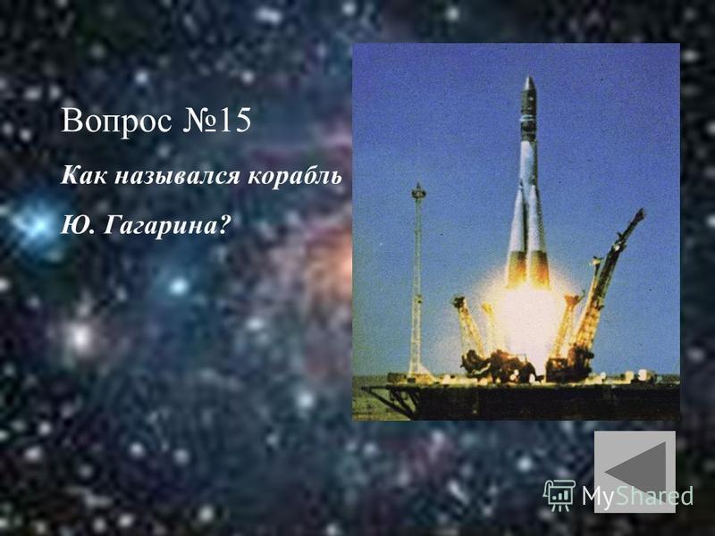 Вопрос 15 Как назывался корабль Ю. Гагарина?