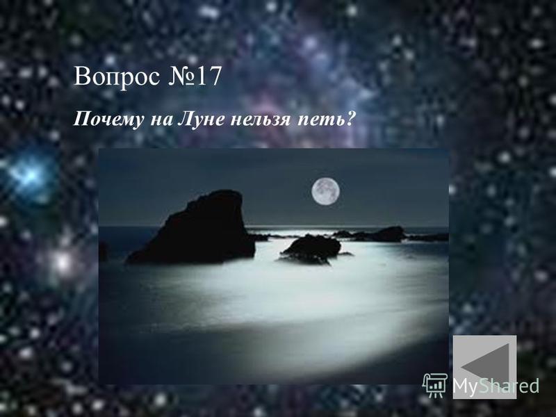 Вопрос 17 Почему на Луне нельзя петь?