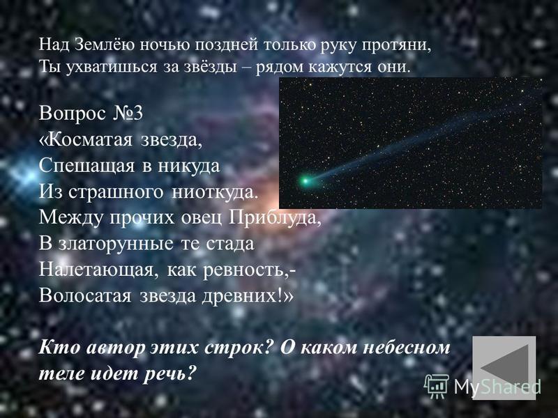 Над Землёю ночью поздней только руку протяни, Ты ухватишься за звёзды – рядом кажутся они. Вопрос 3 «Косматая звезда, Спешащая в никуда Из страшного ниоткуда. Между прочих овец Приблуда, В златорунные те стада Налетающая, как ревность,- Волосатая зве