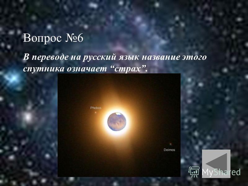 Вопрос 6 В переводе на русский язык название этого спутника означает страх.