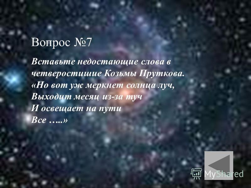 Вопрос 7 Вставьте недостающие слова в четверостишие Козьмы Пруткова. «Но вот уж меркнет солнца луч, Выходит месяц из-за туч И освещает на пути Все …..»