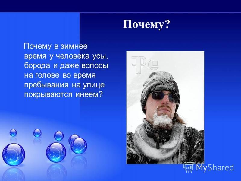 Почему? Почему в зимнее время у человека усы, борода и даже волосы на голове во время пребывания на улице покрываются инеем?