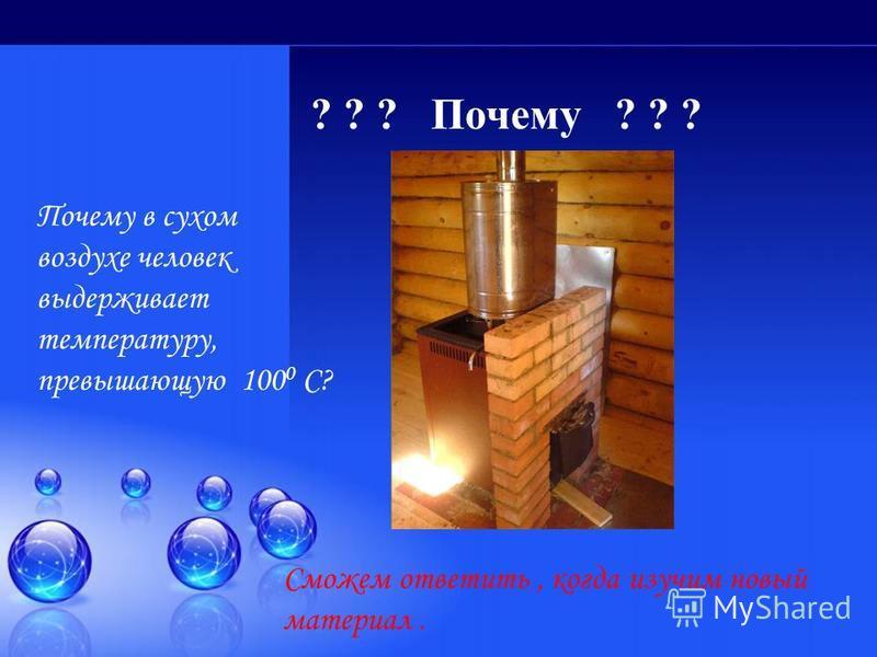? ? ? Почему ? ? ? Почему в сухом воздухе человек выдерживает температуру, превышающую 100 0 С? Сможем ответить, когда изучим новый материал.