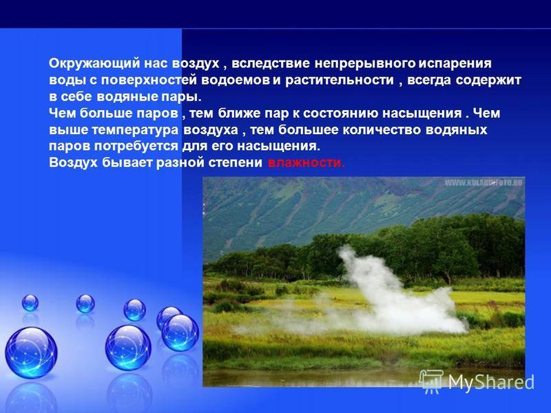 Окружающий нас воздух, вследствие непрерывного испарения воды с поверхностей водоемов и растительности, всегда содержит в себе водяные пары. Чем больше паров, тем ближе пар к состоянию насыщения. Чем выше температура воздуха, тем большее количество в