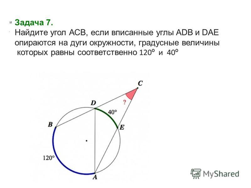 Задача 7. Найдите угол АСВ, если вписанные углы ADB и DAE опираются на дуги окружности, градусные величины которых равны соответственно 120 º и 40 º и.