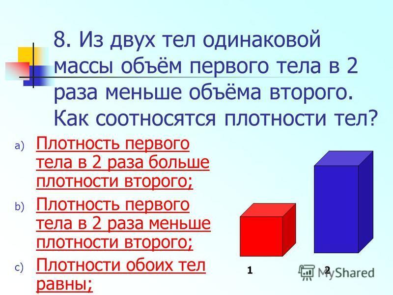 8. Из двух тел одинаковой массы объём первого тела в 2 раза меньше объёма второго. Как соотносятся плотности тел? a) Плотность первого тела в 2 раза больше плотности второго; Плотность первого тела в 2 раза больше плотности второго; b) Плотность перв