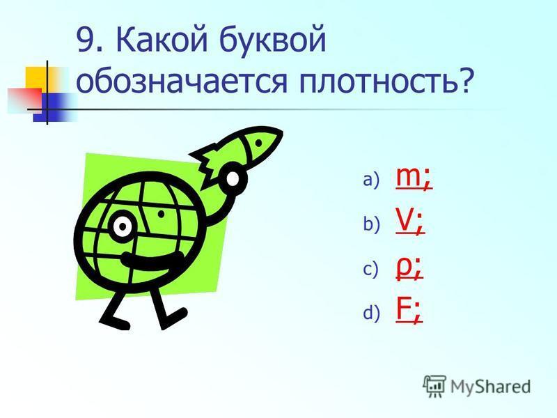 9. Какой буквой обозначается плотность? a) m; m; b) V; V; c) ρ; ρ; d) F; F;