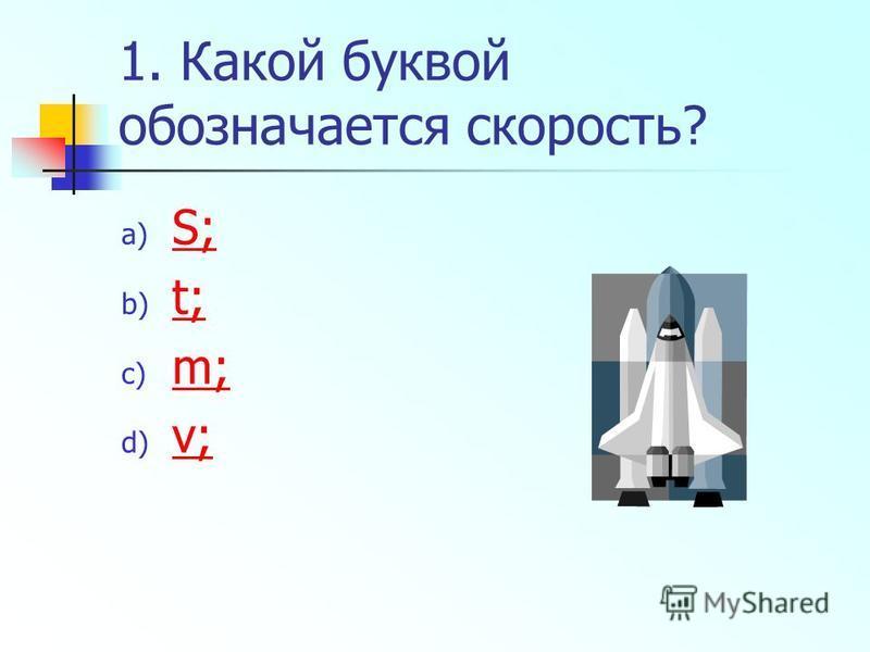 1. Какой буквой обозначается скорость? a) S; S; b) t; t; c) m; m; d) v; v;