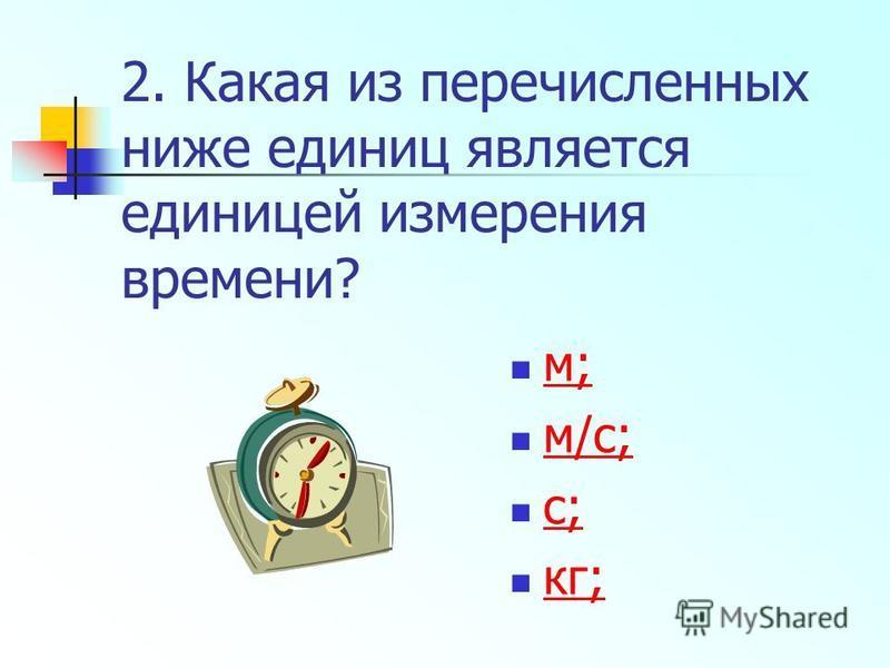 2. Какая из перечисленных ниже единиц является единицей измерения времени? м; м/с; с; кг;