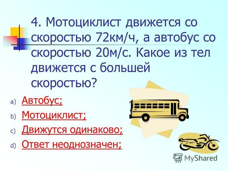 4. Мотоциклист движется со скоростью 72 км/ч, а автобус со скоростью 20 м/с. Какое из тел движется с большей скоростью? a) Автобус; Автобус; b) Мотоциклист; Мотоциклист; c) Движутся одинаково; Движутся одинаково; d) Ответ неоднозначен; Ответ неоднозн
