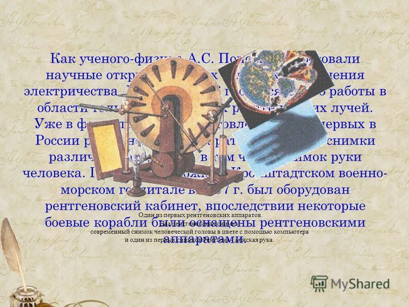 Как ученого-физика А.С. Попова интересовали научные открытия во всех областях применения электричества. К началу 1896 г. относятся его работы в области только что открытых рентгеновских лучей. Уже в феврале им был изготовлен один из первых в России р