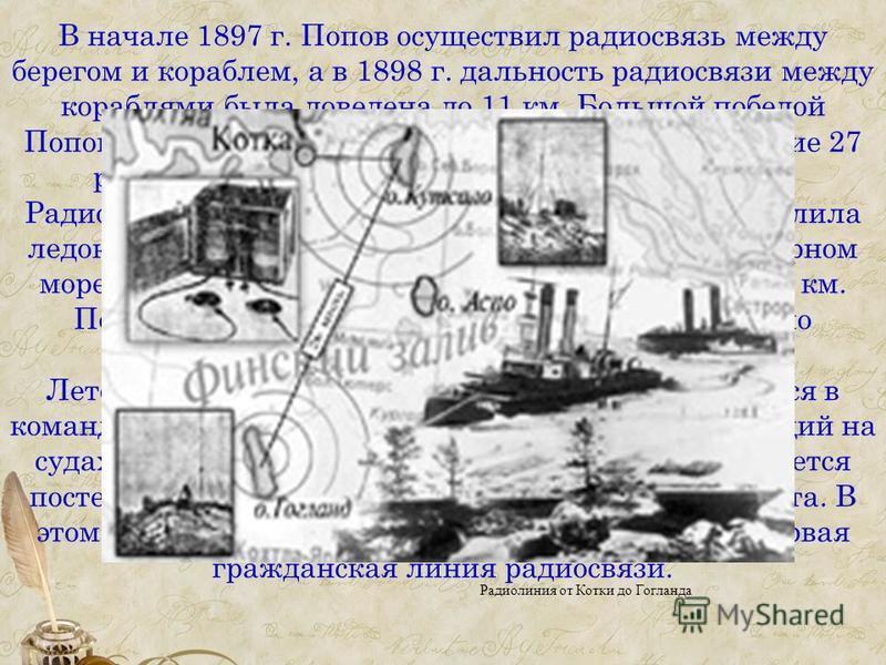 В начале 1897 г. Попов осуществил радиосвязь между берегом и кораблем, а в 1898 г. дальность радиосвязи между кораблями была доведена до 11 км. Большой победой Попова и едва зародившейся радиосвязи было спасение 27 рыбаков с оторванной льдины, унесен